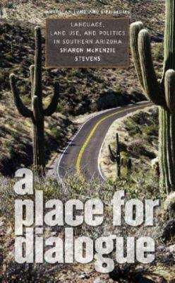 A Place for Dialogue: Language, Land Use, and Politics in Southern Arizona 9781587295348