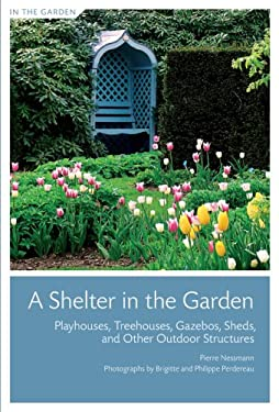 A Shelter in the Garden: Playhouses, Treehouses, Gazebos, Sheds, and Other Outdoor Structures 9781584797715