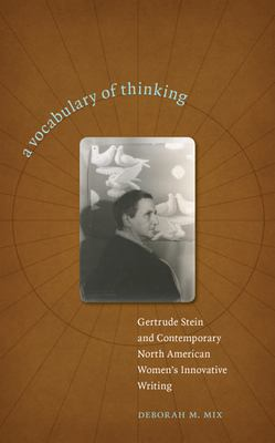 A Vocabulary of Thinking: Gertrude Stein and Contemporary North American Women's Innnovative Writing 9781587296130