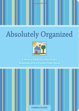 Absolutely Organized: Moms Guide to a No-Stress Schedule and Clutter-Free Home 9781581809558