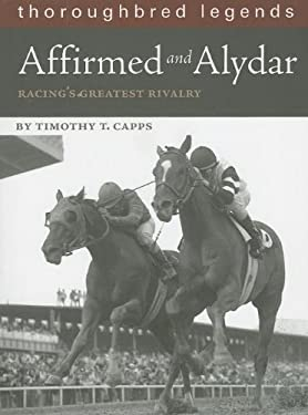 Affirmed and Alydar: Racing's Greatest Rivalry 9781581501544