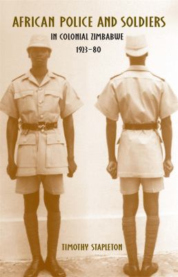 African Police and Soldiers in Colonial Zimbabwe, 1923-80 9781580463805