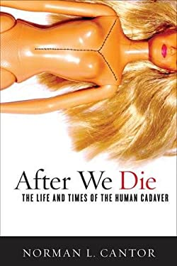 After We Die: The Life and Times of the Human Cadaver 9781589016958