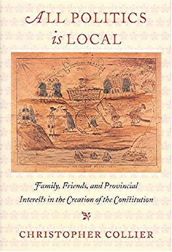 All Politics Is Local: Family, Friends, and Provincial Interests in the Creation of the Constitution 9781584652908