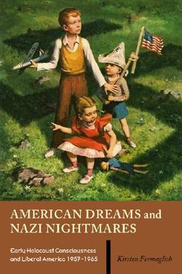 American Dreams and Nazi Nightmares: Early Holocaust Consciousness and Liberal America, 1957-1965 - Fermaglich, Kirsten