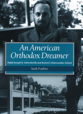 An American Orthodox Dreamer: Rabbi Joseph B. Soloveitchik and Boston's Maimonides School 9781584653387