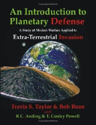 An Introduction to Planetary Defense: A Study of Modern Warfare Applied to Extra-Terrestrial Invasion 9781581124477