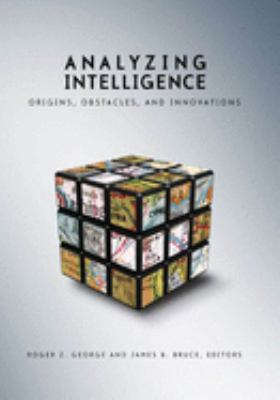 Analyzing Intelligence: Origins, Obstacles, and Innovations 9781589012011