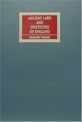 Ancient Laws and Institutes of England: Comprising Laws Enacted Under the Anglo-Saxon Kings from Aethelbirht to Cnut, with an English Translation of t
