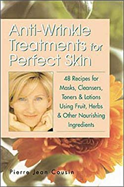 Anti-Wrinkle Treatments for Perfect Skin: 48 Recipes for Masks, Cleansers, Toners & Lotions Using Fruit, Herbs & Other Nourishing Ingredients 9781580173681