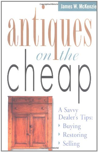 Antiques on the Cheap: A Savvy Dealer's Tips: Buying, Restoring, Selling 9781580170734