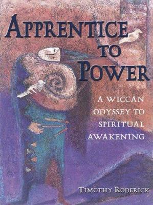 Apprentice to Power: A Wiccan Odyssey to Spiritual Awakening 9781580910774