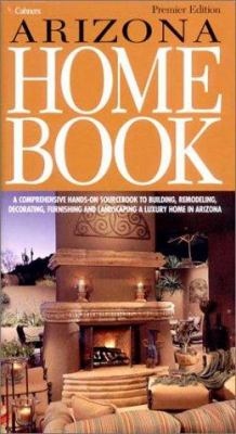 Arizona Home Book: A Comprehensive Hands-On Sourcebook to Building, Remodeling, Decorating, Furnishing and Landscaping a Luxury Home in A 9781588620354