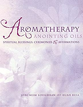 Aromatherapy Anointing Oils: Spiritual Blessings, Ceremonies & Affirmations 9781583940457