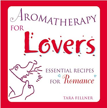 Aromatherapy for Lovers: Essential Recipes for Romance 9781582900469