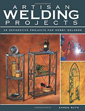 Artisan Welding Projects: 25 Decorative Projects for Hobby Welders 9781589232808