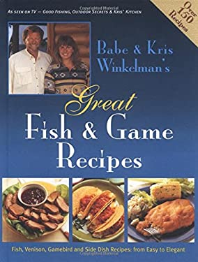 Babe & Kris Winkelman's Great Fish & Game Recipes: Fish, Venison, Gamebird and Side Dish Recipes: From Easy to Elegant
