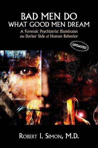 Bad Men Do What Good Men Dream: A Forensic Psychiatrist Illuminates the Darker Side of Human Behavior 9781585622948