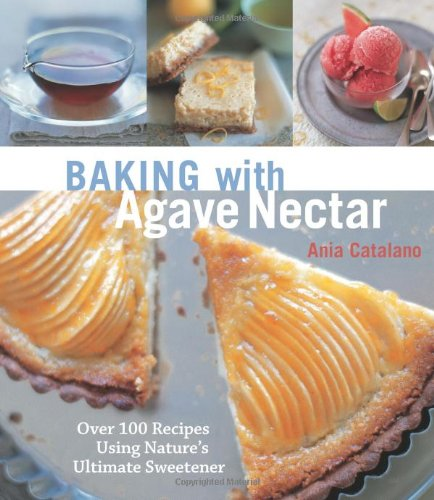 Baking with Agave Nectar: Over 100 Recipes Using Nature's Ultimate Sweetener 9781587613210