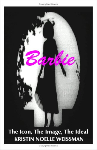 Barbie: The Icon, the Image, the Ideal: An Analytical Interpretation of the Barbie Doll in Popular Culture 9781581128284