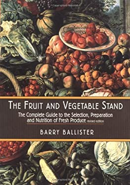 Barry Ballister's Fruit and Vegetable Stand: A Complete Guide to the Selection, Preparation and Nutrition of Fresh Produce 9781585671472