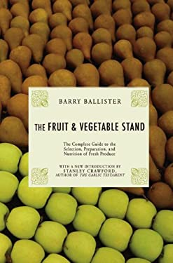 Barry Ballister's Fruit and Vegetable Stand: A Complete Guide to the Selection, Preparation and Nutrition of Fresh Produce 9781585679058