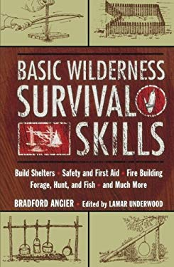 Basic Wilderness Survival Skills: Build Shelters, Safety and First Aid, Fire Building, Forage, Hunt, and Fish, and Much More 9781585742264