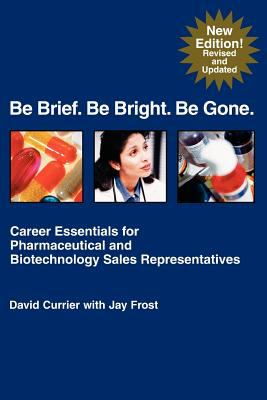 Be Brief. Be Bright. Be Gone.: Career Essentials for Pharmaceutical and Biotechnology Sales Representatives 9781583480168