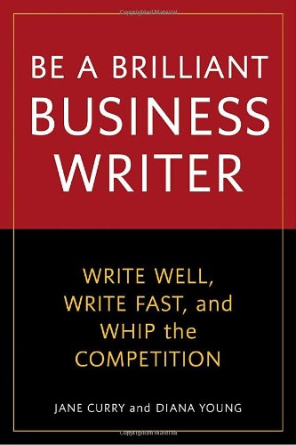 Be a Brilliant Business Writer: Write Well, Write Fast, and Whip the Competition 9781580082228