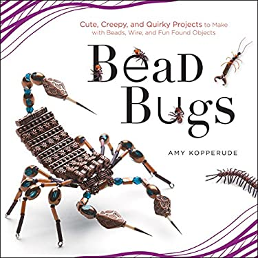Bead Bugs: Cute, Creepy, and Quirky Projects to Make with Beads, Wire, and Fun Found Objects 9781589237322