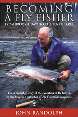 Becoming a Fly Fisher: From Brookie Days to the Tenth Level 9781585744367