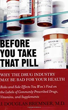 Before You Take That Pill: Why the Drug Industry May Be Bad for Your Health 9781583332955