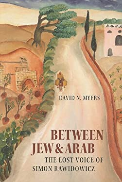 Between Jew & Arab: The Lost Voice of Simon Rawidowicz 9781584658542