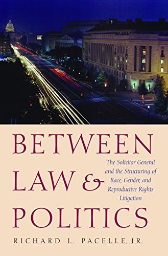 Between Law and Politics: The Solicitor General and the Structuring of Race, Gender, and Reproductive Rights Litigation 9781585442348