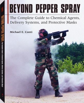 Beyond Pepper Spray: The Complete Guide to Chemical Agents, Delivery and Protective Masks 9781581602913