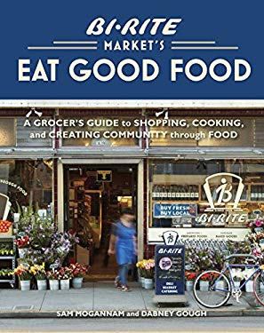 Bi-Rite Market's Eat Good Food: A Grocer's Guide to Shopping, Cooking & Creating Community Through Food 9781580083034
