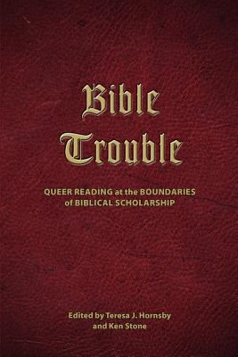 Bible Trouble: Queer Reading at the Boundaries of Biblical Scholarship 9781589835528