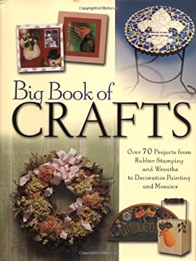 Big Book of Crafts: Over 70 Projects from Rubber Stamping and Wreaths to Decorative Painting and Mosaics 9781581805505