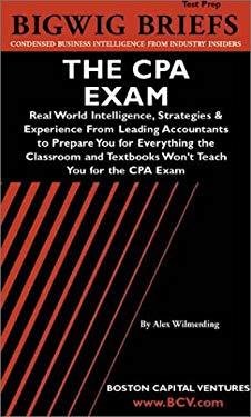 Bigwig Briefs Test Prep: The CPA Exam: Real World Intelligence, Strategies & Experience from Leading Accountants to Prepare You for Everything the Cla 9781587622090