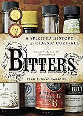 Bitters: A Spirited History of a Classic Cure-All, with Cocktails, Recipes, and Formulas 9781580083591