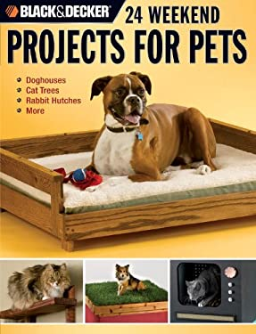 Black & Decker 24 Weekend Projects for Pets: Dog Houses, Cat Trees, Rabbit Hutches & More 9781589233089