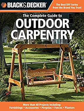Black & Decker Complete Guide to Outdoor Carpentry: More Than 40 Projects Including: Furnishings - Accessories - Pergolas - Fences - Planters 9781589234581