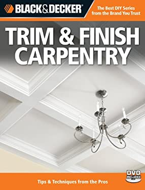 Black & Decker Trim & Finish Carpentry: Tips & Techniques from the Pros [With DVD] 9781589235236