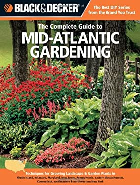 Black & Decker the Complete Guide to Mid-Atlantic Gardening: Techniques for Growing Landscape & Garden Plants in Rhode Island, Delaware, Maryland, New 9781589236516