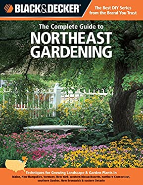 Black & Decker the Complete Guide to Northeast Gardening: Techniques for Growing Landscape & Garden Plants in Maine, New Hampshire, Vermont, New York, 9781589236493
