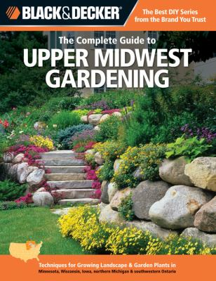 The Complete Guide to Upper Midwest Gardening: Techniques for Growing Landscape & Garden Plants in Minnesota, Wisconsin, Iowa, Northern Michigan & Sou 9781589236479