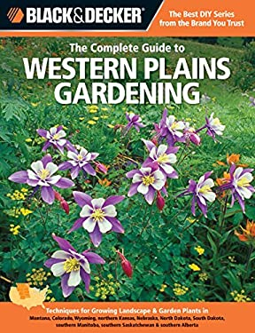 Black & Decker the Complete Guide to Western Plains Gardening: Techniques for Growing Landscape & Garden Plants in Montana, Colorado, Wyoming, Norther 9781589236486