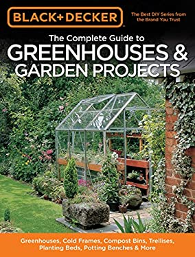 The Complete Guide to Greenhouses & Garden Projects: Greenhouses, Cold Frames, Compost Bins, Trellises, Planting Beds, Potting Benches & More 9781589235991