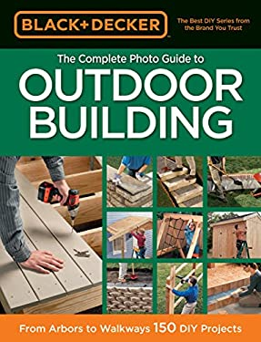 Black & Decker the Complete Photo Guide to Outdoor Building: From Arbors to Walkways: 150 DIY Projects 9781589237759