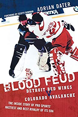 Blood Feud: Detroit Red Wings V. Colorado Avalanche: The Inside Story of Pro Sports' Nastiest and Best Rivalry of Its Era 9781589793194